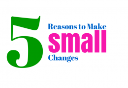 5 Reasons to Make Small Changes